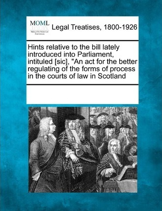 """Hints Relative to the Bill Lately Introduced Into Parliament, Intituled [Sic], """"An ACT for the Better Regulating of the Forms of Process in the Courts of Law in Scotland"""