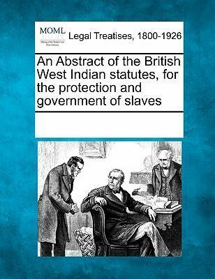 An Abstract of the British West Indian Statutes, for the Protection and Government of Slaves