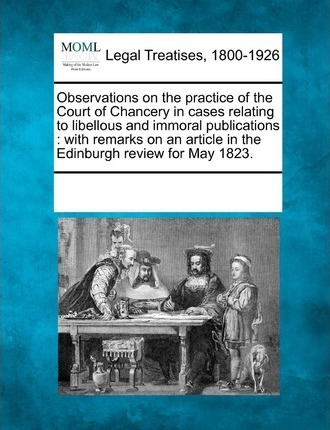 Observations on the Practice of the Court of Chancery in Cases Relating to Libellous and Immoral Publications