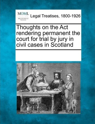 Thoughts on the ACT Rendering Permanent the Court for Trial by Jury in Civil Cases in Scotland