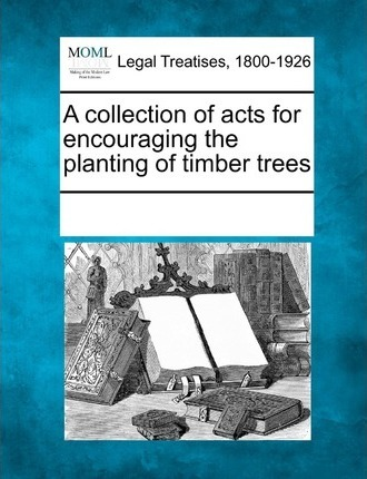 A Collection of Acts for Encouraging the Planting of Timber Trees