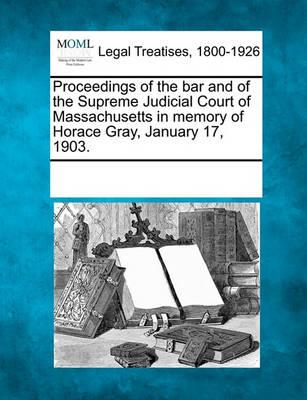 Proceedings of the Bar and of the Supreme Judicial Court of Massachusetts in Memory of Horace Gray, January 17, 1903.
