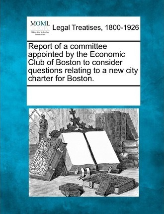 Report of a Committee Appointed by the Economic Club of Boston to Consider Questions Relating to a New City Charter for Boston.