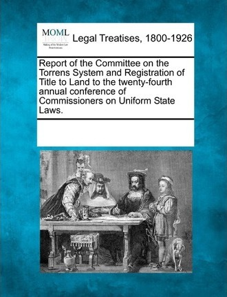 Report of the Committee on the Torrens System and Registration of Title to Land to the Twenty-Fourth Annual Conference of Commissioners on Uniform State Laws.