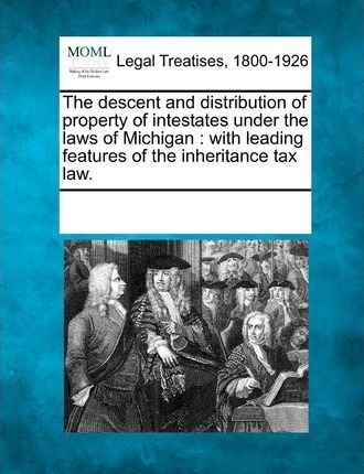 The Descent and Distribution of Property of Intestates Under the Laws of Michigan