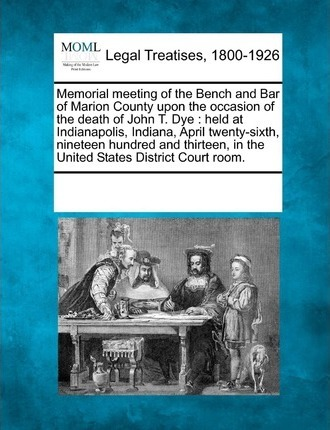 Memorial Meeting of the Bench and Bar of Marion County Upon the Occasion of the Death of John T. Dye