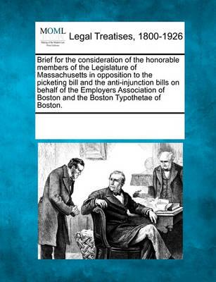 Brief for the Consideration of the Honorable Members of the Legislature of Massachusetts in Opposition to the Picketing Bill and the Anti-Injunction Bills on Behalf of the Employers Association of Boston and the Boston Typothetae of Boston.