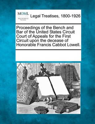 Proceedings of the Bench and Bar of the United States Circuit Court of Appeals for the First Circuit Upon the Decease of Honorable Francis Cabbot Lowell.