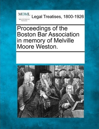 Proceedings of the Boston Bar Association in Memory of Melville Moore Weston.