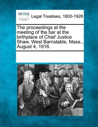 The Proceedings at the Meeting of the Bar at the Birthplace of Chief Justice Shaw, West Barnstable, Mass., August 4, 1916.