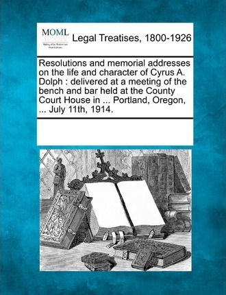 Resolutions and Memorial Addresses on the Life and Character of Cyrus A. Dolph