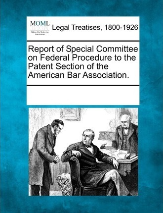 Report of Special Committee on Federal Procedure to the Patent Section of the American Bar Association.