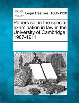 Papers Set in the Special Examination in Law in the University of Cambridge 1907-1911.