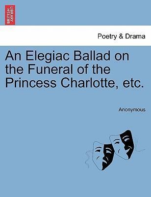An Elegiac Ballad on the Funeral of the Princess Charlotte, Etc.