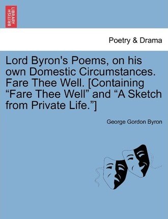 Lord Byron's Poems, on His Own Domestic Circumstances. Fare Thee Well. [Containing Fare Thee Well and a Sketch from Private Life.]