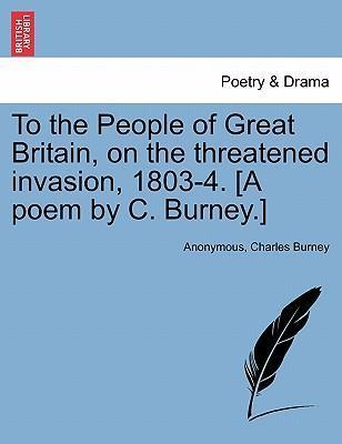To the People of Great Britain, on the Threatened Invasion, 1803-4. [A Poem by C. Burney.]