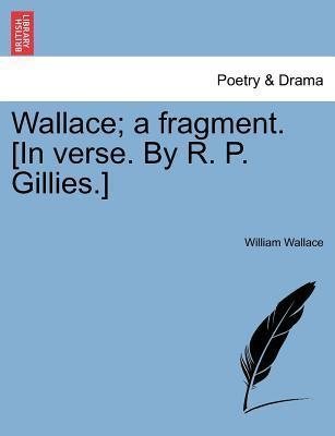 Wallace; A Fragment. [In Verse. by R. P. Gillies.]