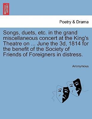 Songs, Duets, Etc. in the Grand Miscellaneous Concert at the King's Theatre on ... June the 3D, 1814 for the Benefit of the Society of Friends of Foreigners in Distress.