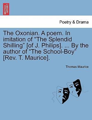 """The Oxonian. a Poem. in Imitation of """"The Splendid Shilling"""" [Of J. Philips]. ... by the Author of """"The School-Boy"""" [Rev. T. Maurice]."""