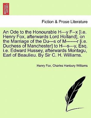 An Ode to the Honourable H---Y F--X [I.E. Henry Fox, Afterwards Lord Holland], on the Marriage of the Du---S of M-------R [I.E. Duchess of Manchester] to H---S---Y, Esq. i.e. Edward Hussey, Afterwards Montagu, Earl of Beaulieu. by Sir C. H. Williams.