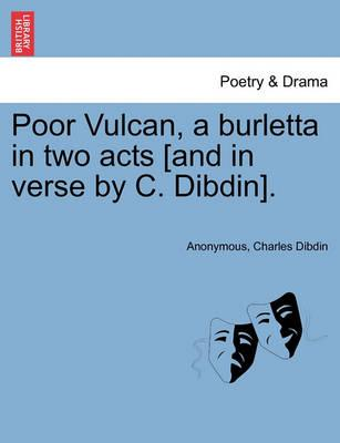 Poor Vulcan, a Burletta in Two Acts [And in Verse by C. Dibdin].