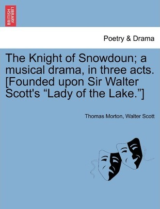The Knight of Snowdoun; A Musical Drama, in Three Acts. [Founded Upon Sir Walter Scott's Lady of the Lake.]