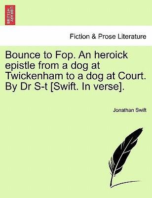 Bounce to Fop. an Heroick Epistle from a Dog at Twickenham to a Dog at Court. by Dr S-T [Swift. in Verse].