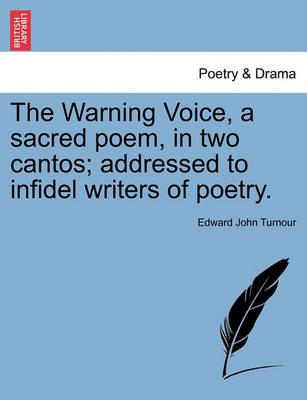 The Warning Voice, a Sacred Poem, in Two Cantos; Addressed to Infidel Writers of Poetry.