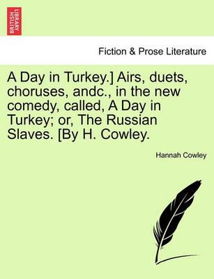 A Day in Turkey.] Airs, Duets, Choruses, Andc., in the New Comedy, Called, a Day in Turkey; Or, the Russian Slaves. [By H. Cowley.