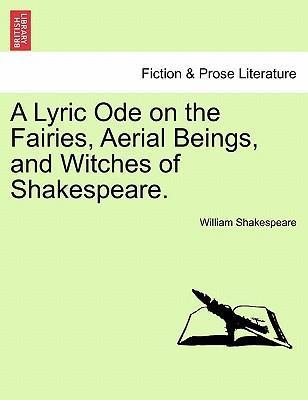 A Lyric Ode on the Fairies, Aerial Beings, and Witches of Shakespeare.