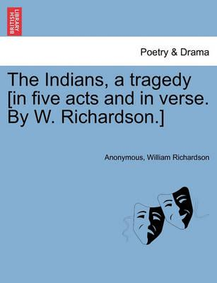 The Indians, a Tragedy [In Five Acts and in Verse. by W. Richardson.]