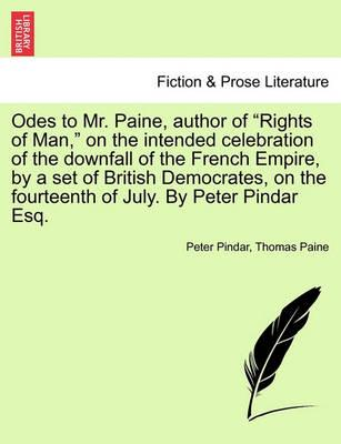 """Odes to Mr. Paine, Author of """"Rights of Man,"""" on the Intended Celebration of the Downfall of the French Empire, by a Set of British Democrates, on the Fourteenth of July. by Peter Pindar Esq."""