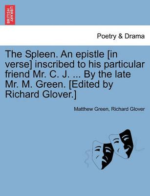 The Spleen. an Epistle [In Verse] Inscribed to His Particular Friend Mr. C. J. ... by the Late Mr. M. Green. [Edited by Richard Glover.]