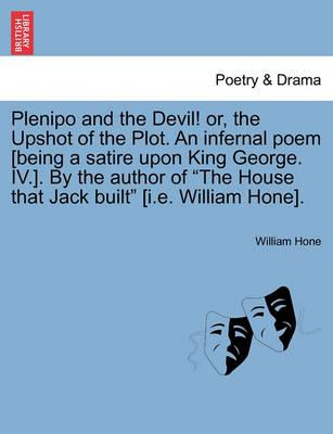 """Plenipo and the Devil! Or, the Upshot of the Plot. an Infernal Poem [Being a Satire Upon King George. IV.]. by the Author of """"The House That Jack Built"""" [I.E. William Hone]."""