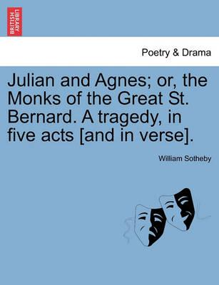 Julian and Agnes; Or, the Monks of the Great St. Bernard. a Tragedy, in Five Acts [And in Verse].