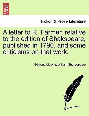 A Letter to R. Farmer, Relative to the Edition of Shakspeare, Published in 1790, and Some Criticisms on That Work.