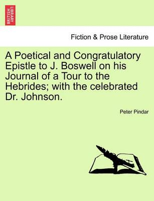 A Poetical and Congratulatory Epistle to J. Boswell on His Journal of a Tour to the Hebrides; With the Celebrated Dr. Johnson.