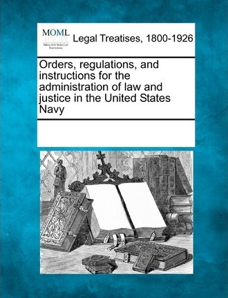 Orders, Regulations, and Instructions for the Administration of Law and Justice in the United States Navy