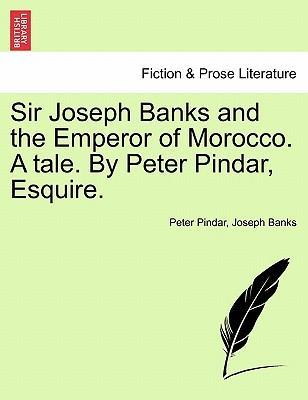 Sir Joseph Banks and the Emperor of Morocco. a Tale. by Peter Pindar, Esquire.