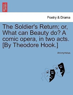 The Soldier's Return; Or, What Can Beauty Do? a Comic Opera, in Two Acts. [By Theodore Hook.]