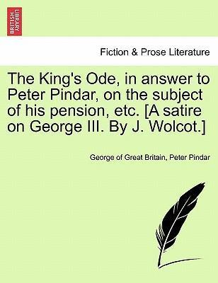 The King's Ode, in Answer to Peter Pindar, on the Subject of His Pension, Etc. [A Satire on George III. by J. Wolcot.]