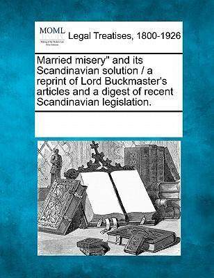"Married Misery"" and Its Scandinavian Solution / A Reprint of Lord Buckmaster's Articles and a Digest of Recent Scandinavian Legislation."