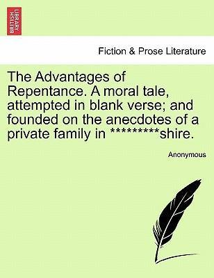 The Advantages of Repentance. a Moral Tale, Attempted in Blank Verse; And Founded on the Anecdotes of a Private Family in *********Shire.