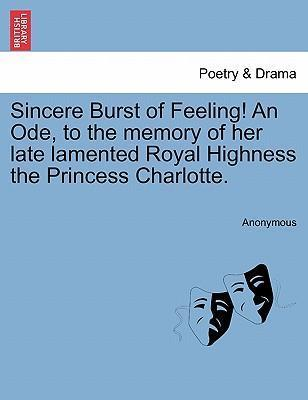 Sincere Burst of Feeling! an Ode, to the Memory of Her Late Lamented Royal Highness the Princess Charlotte.