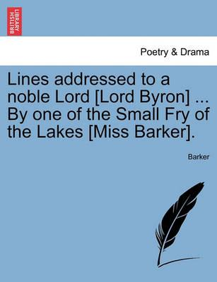 Lines Addressed to a Noble Lord [Lord Byron] ... by One of the Small Fry of the Lakes [Miss Barker].