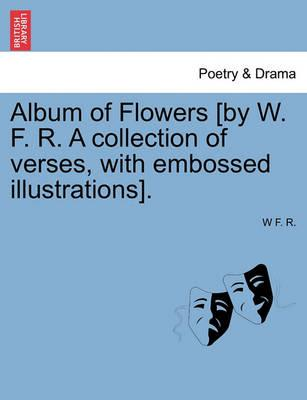 Album of Flowers [By W. F. R. a Collection of Verses, with Embossed Illustrations].