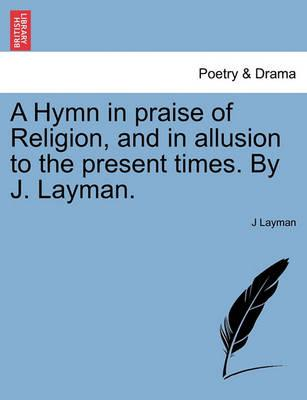 A Hymn in Praise of Religion, and in Allusion to the Present Times. by J. Layman.