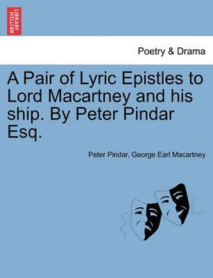 A Pair of Lyric Epistles to Lord Macartney and His Ship. by Peter Pindar Esq.