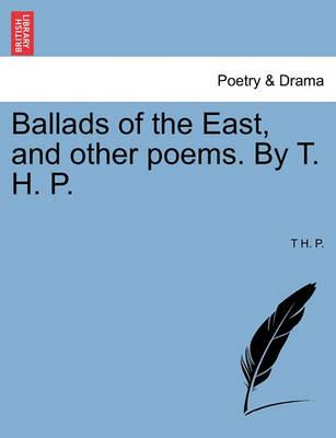 Ballads of the East, and Other Poems. by T. H. P.