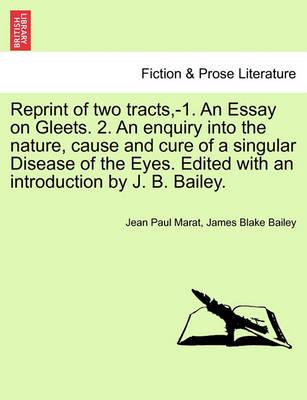 Reprint of Two Tracts, -1. an Essay on Gleets. 2. an Enquiry Into the Nature, Cause and Cure of a Singular Disease of the Eyes. Edited with an Introduction by J. B. Bailey.
